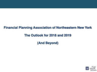 Financial Planning Association of Northeastern New York The Outlook for 2018 and 2019 (And Beyond)