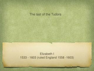 Elizabeth I 1533 - 1603 (ruled England 1558 -1603)