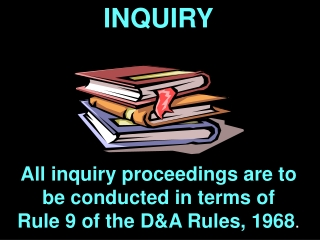INQUIRY All inquiry proceedings are to be conducted in terms of  Rule 9 of the D&A Rules, 1968 .