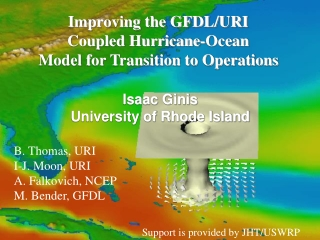 Improving the GFDL/URI  Coupled Hurricane-Ocean  Model for Transition to Operations Isaac Ginis