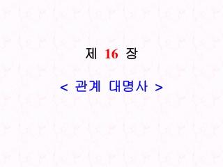 제   16   장 <  관계  대명사  >