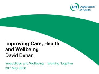 Improving Care, Health and Wellbeing David Behan