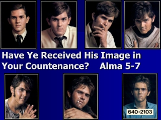 Have Ye Received His Image in Your Countenance?    Alma 5-7