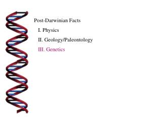 Post-Darwinian Facts    I. Physics    II. Geology/Paleontology    III. Genetics