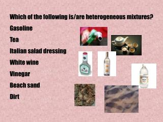 Which of the following is/are heterogeneous mixtures? Gasoline Tea Italian salad dressing White wine Vinegar Beach sand
