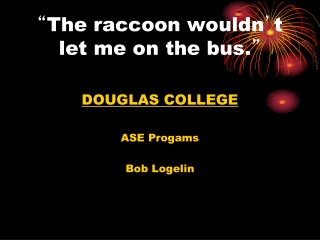 """ The raccoon wouldn ' t let me on the bus. """