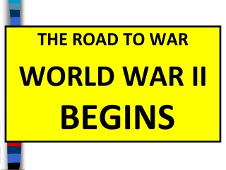 THE ROAD TO WAR WORLD WAR II  BEGINS