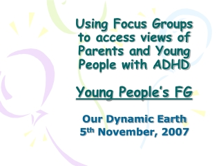 Using Focus Groups  to access views of  Parents and Young People with ADHD Young People's FG
