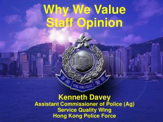 Why We Value Staff Opinion Kenneth Davey Assistant Commissioner of Police (Ag) Service Quality Wing  Hong Kong Police Fo