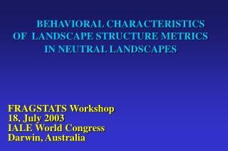 BEHAVIORAL CHARACTERISTICS OF  LANDSCAPE STRUCTURE METRICS IN NEUTRAL LANDSCAPES
