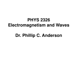 PHYS 2326 Electromagnetism and Waves Dr. Phillip C. Anderson