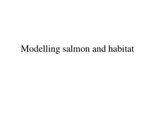 Modelling salmon and habitat