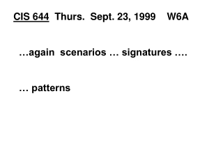 CIS 644   Thurs.  Sept. 23, 1999    W6A   …again  scenarios … signatures ….     … patterns
