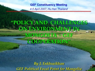 """"""" POLICY AND  CHALLENGES ON ENVIRONMENT IN MONGOLIA – GEF COOPERATION """" By J. Enkhsaikhan"""
