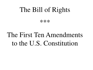 The Bill of Rights *** The First Ten Amendments to the U.S. Constitution