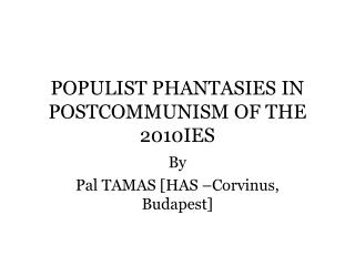 POPULIST PHANTASIES IN POSTCOMMUNISM OF THE 2010IES