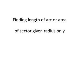 Finding length of arc or area of sector given radius only