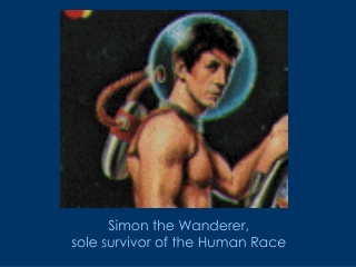 Simon the Wanderer,  sole survivor of the Human Race