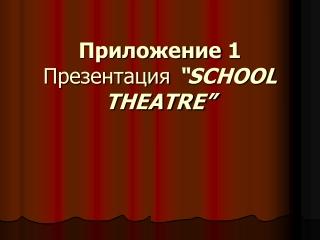 "Приложение  1 Презентация  ""SCHOOL THEATRE"""
