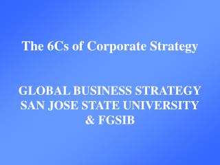 The 6Cs of Corporate Strategy GLOBAL BUSINESS STRATEGY SAN JOSE STATE UNIVERSITY & FGSIB