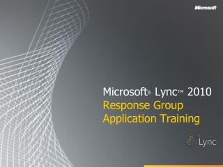 Microsoft ®  Lync ™  2010 Response Group Application Training