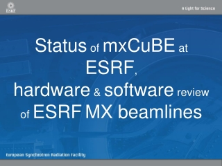 Status  of  mxCuBE  at  ESRF , hardware  &  software  review of  ESRF MX beamlines