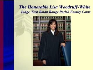 The Honorable Lisa Woodruff-White  Judge, East Baton Rouge Parish Family Court