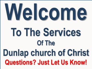 Welcome To The Services Of The Dunlap church of Christ Questions? Just Let Us Know!