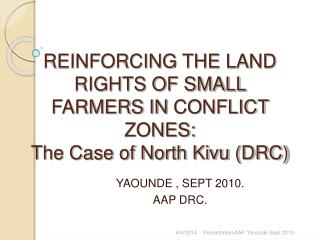 REINFORCING THE LAND RIGHTS OF SMALL FARMERS IN CONFLICT ZONES:  The Case of North Kivu DRC