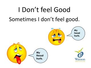 I Don't feel Good Sometimes I don't feel good.
