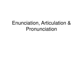 Enunciation, Articulation & Pronunciation