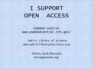 I SUPPORT OPEN  ACCESS PubMed Central www.pubmedcentral.nih.gov/ Public Library of Science www.publiclibraryofscience.or
