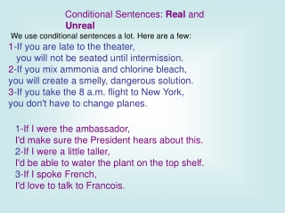 Conditional Sentences:  Real  and  Unreal We use conditional sentences a lot. Here are a few: