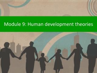 Module 9: Human development theories
