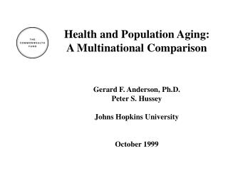 Health and Population Aging: A Multinational Comparison Gerard F. Anderson, Ph.D. Peter S. Hussey Johns Hopkins Universi