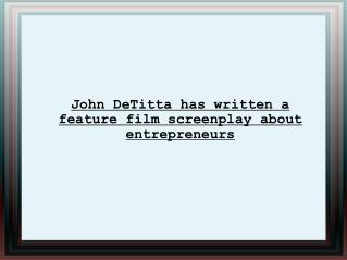 John DeTitta has written a feature film screenplay about ent