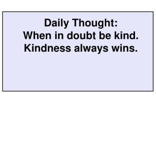 Daily Thought: When in doubt be kind.  Kindness always wins.