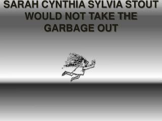 SARAH CYNTHIA SYLVIA STOUT WOULD NOT TAKE THE GARBAGE OUT