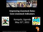 Improving Livestock Data: Core Livestock Indicators  Kampala, Uganda May 31st, 2012