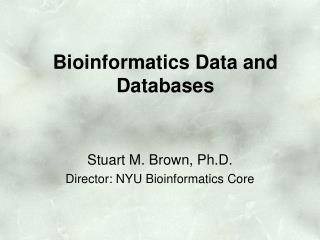 Stuart M. Brown, Ph.D. Director: NYU Bioinformatics Core