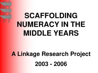 SCAFFOLDING NUMERACY IN THE MIDDLE YEARS A Linkage Research Project 2003 - 2006
