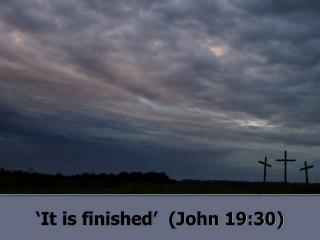 'It is finished'  (John 19:30)