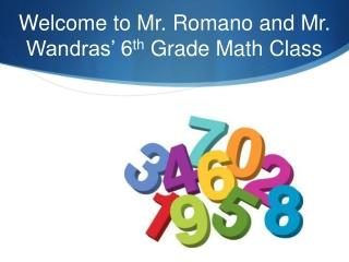 Welcome to Mr. Romano and Mr. Wandras' 6 th  Grade Math Class