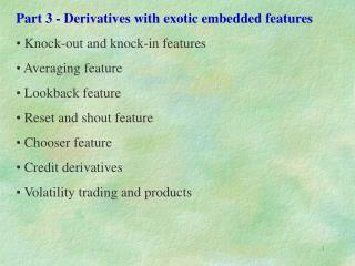 Part 3 - Derivatives with exotic embedded features  Knock-out and knock-in features  Averaging feature     Lookback feat