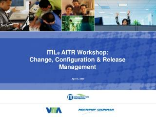 ITIL ®  AITR Workshop:  Change, Configuration & Release  Management