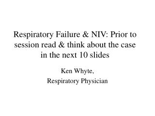 Respiratory Failure & NIV: Prior to session read & think about the case in the next 10 slides