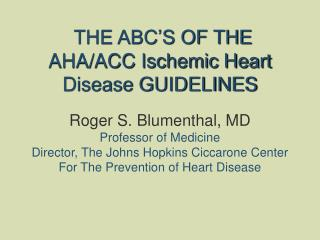 THE ABC'S OF THE AHA/ACC Ischemic Heart Disease GUIDELINES  Roger S. Blumenthal, MD Professor of Medicine