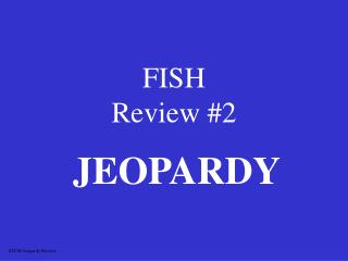 FISH  Review #2