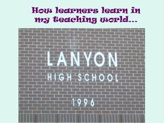 How learners learn in  my teaching world…