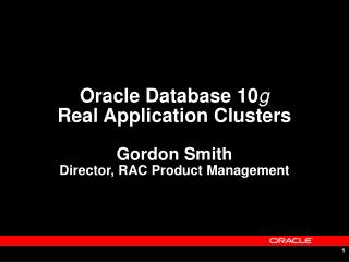Oracle Database 10 g Real Application Clusters Gordon Smith Director, RAC Product Management